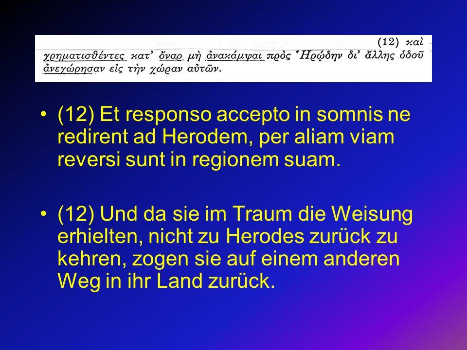 (12) Et responso accepto in somnis ne redirent ad Herodem, per aliam viam reversi sunt in regionem suam.