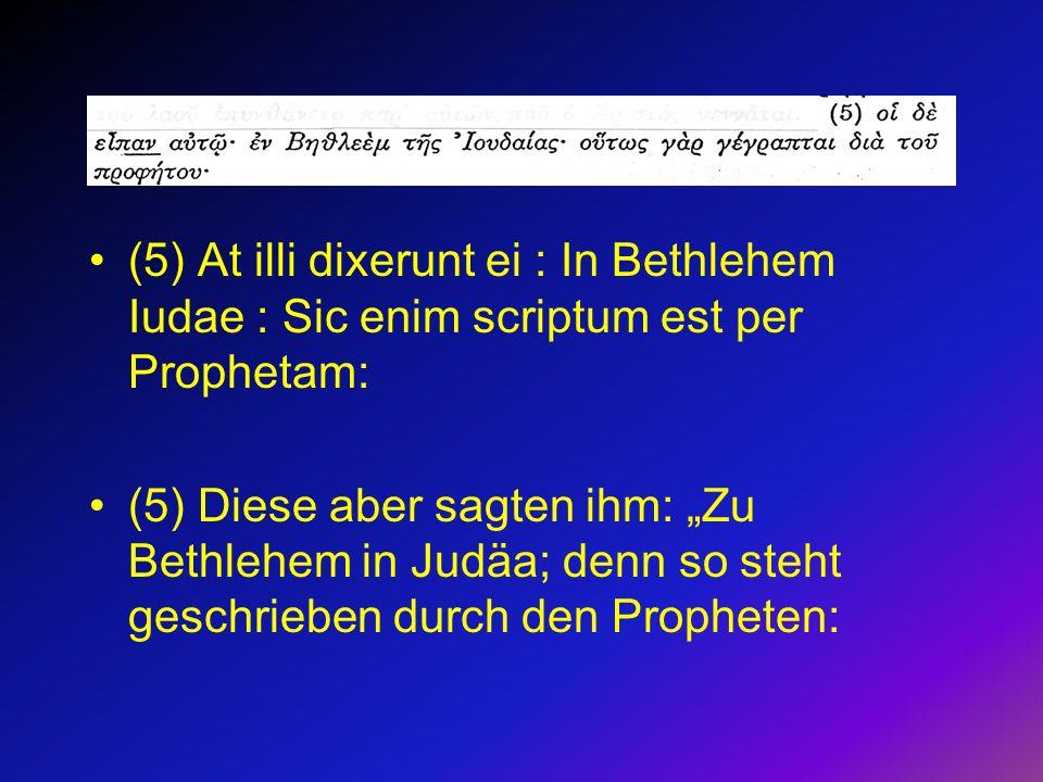 (5) At illi dixerunt ei : In Bethlehem Iudae : Sic enim scriptum est per Prophetam: