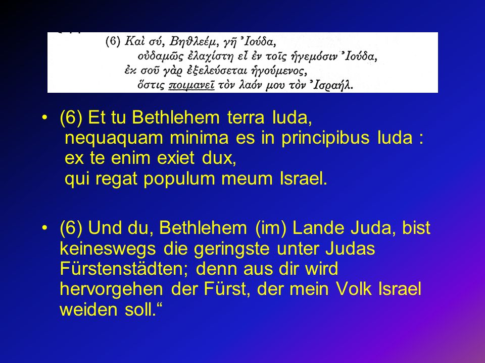 (6) Et tu Bethlehem terra Iuda, nequaquam minima es in principibus Iuda : ex te enim exiet dux, qui regat populum meum Israel.