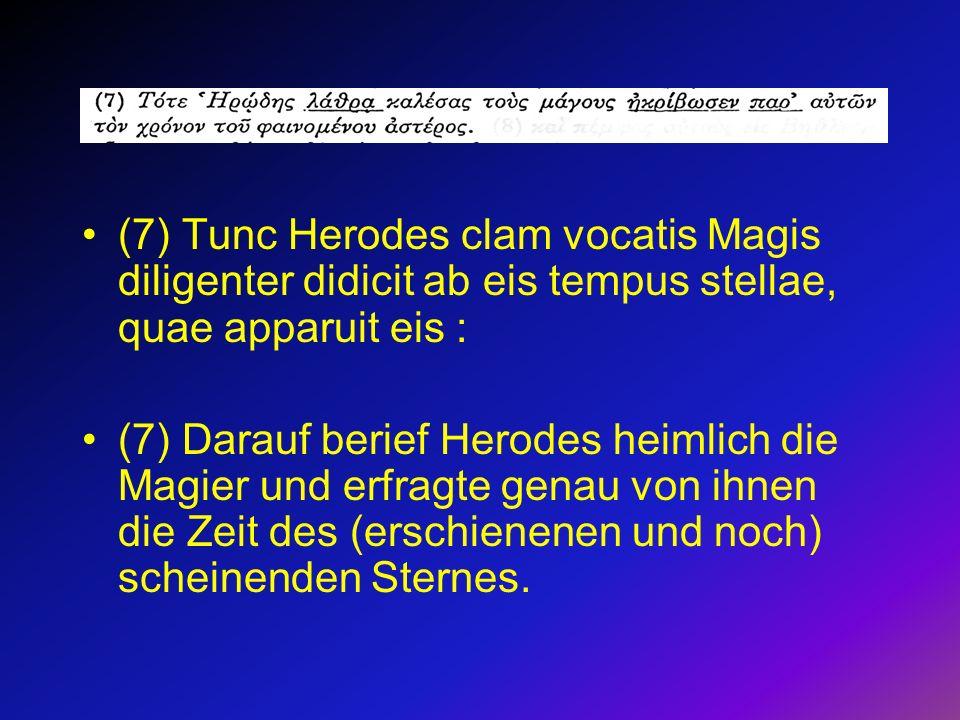 (7) Tunc Herodes clam vocatis Magis diligenter didicit ab eis tempus stellae, quae apparuit eis :