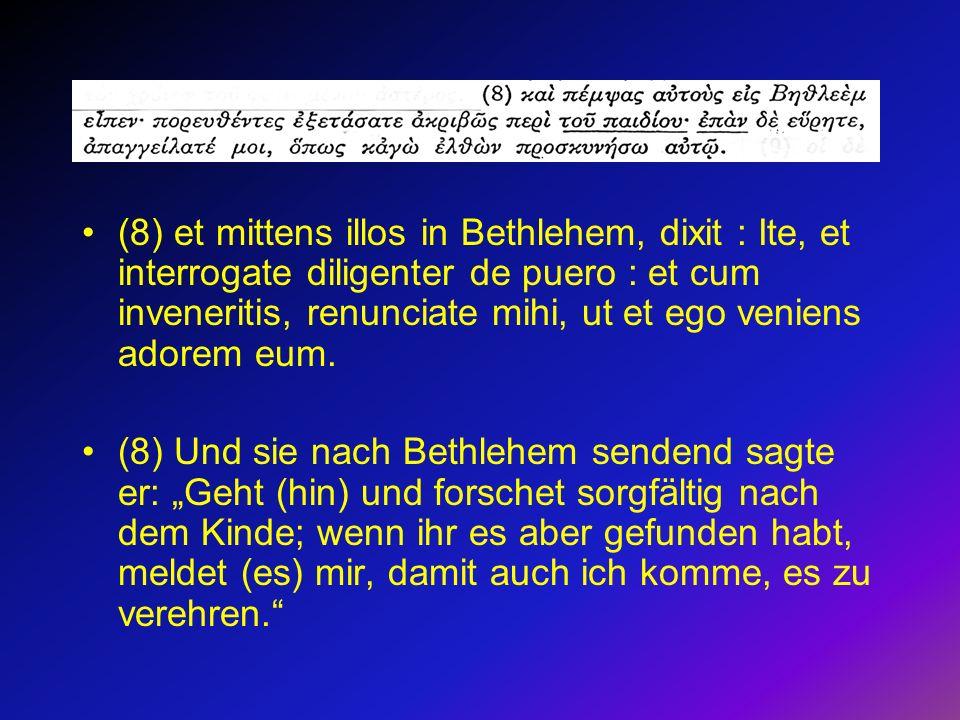 (8) et mittens illos in Bethlehem, dixit : Ite, et interrogate diligenter de puero : et cum inveneritis, renunciate mihi, ut et ego veniens adorem eum.