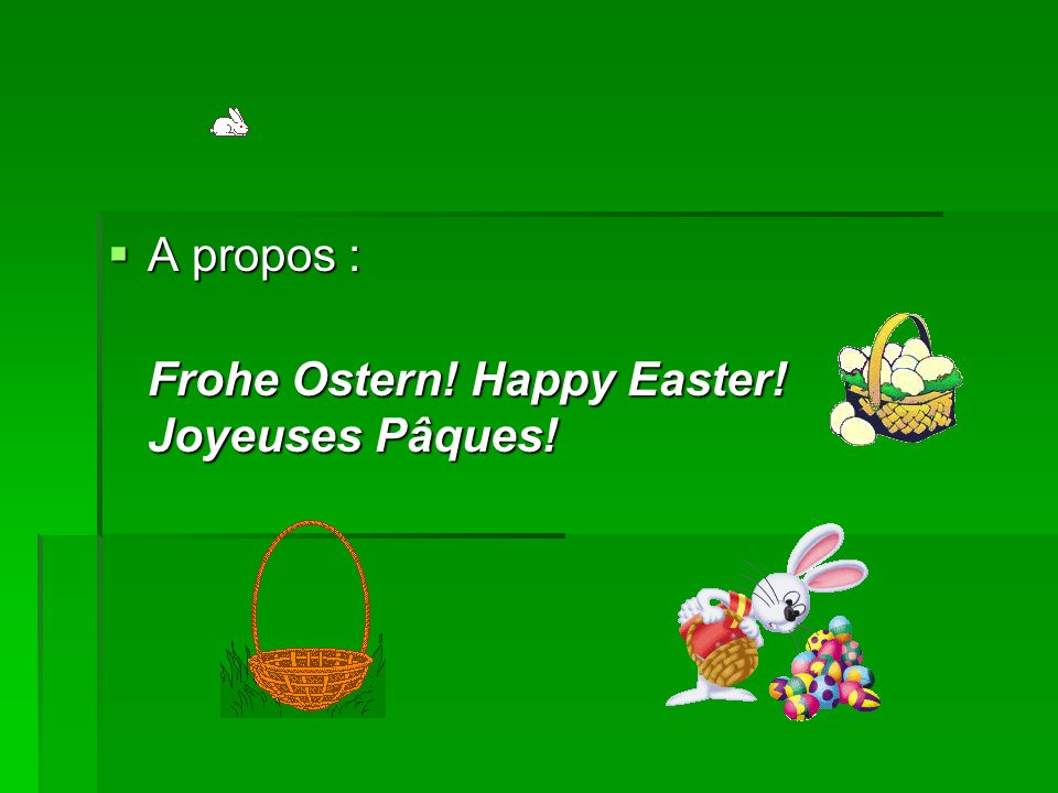A propos : Frohe Ostern! Happy Easter! Joyeuses Pâques!
