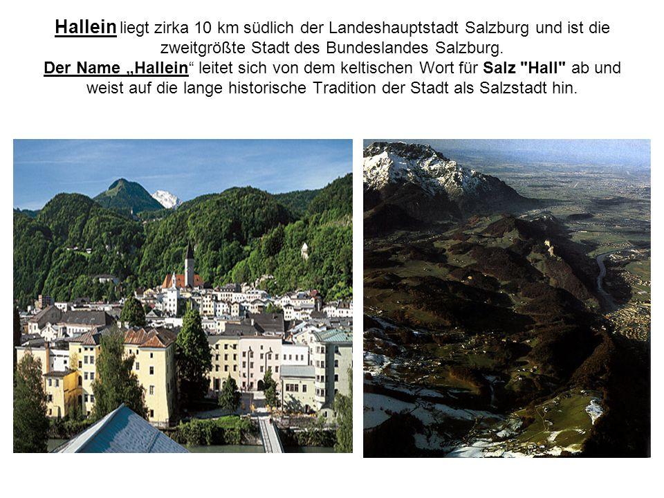 Hallein liegt zirka 10 km südlich der Landeshauptstadt Salzburg und ist die zweitgrößte Stadt des Bundeslandes Salzburg.
