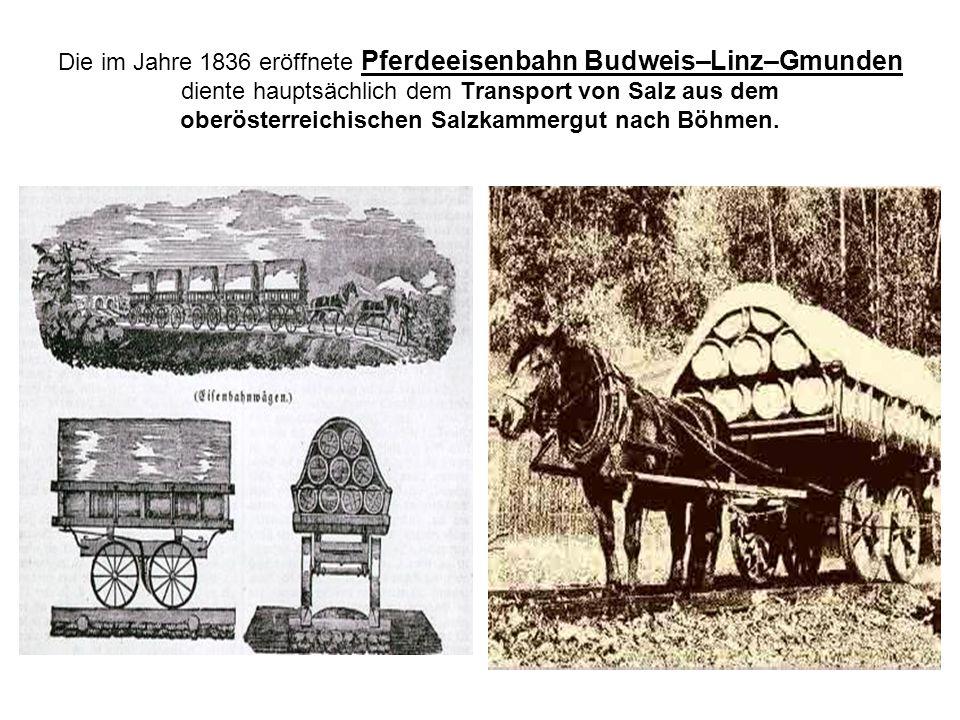 Die im Jahre 1836 eröffnete Pferdeeisenbahn Budweis–Linz–Gmunden diente hauptsächlich dem Transport von Salz aus dem oberösterreichischen Salzkammergut nach Böhmen.