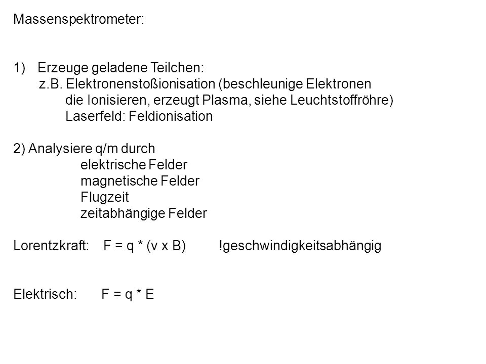 Massenspektrometer: Erzeuge geladene Teilchen: z.B. Elektronenstoßionisation (beschleunige Elektronen.