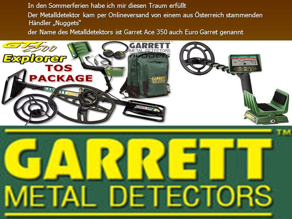 """In den Sommerferien habe ich mir diesen Traum erfüllt Der Metalldetektor kam per Onlineversand von einem aus Österreich stammenden Händler """"Nuggets der Name des Metalldetektors ist Garret Ace 350 auch Euro Garret genannt"""