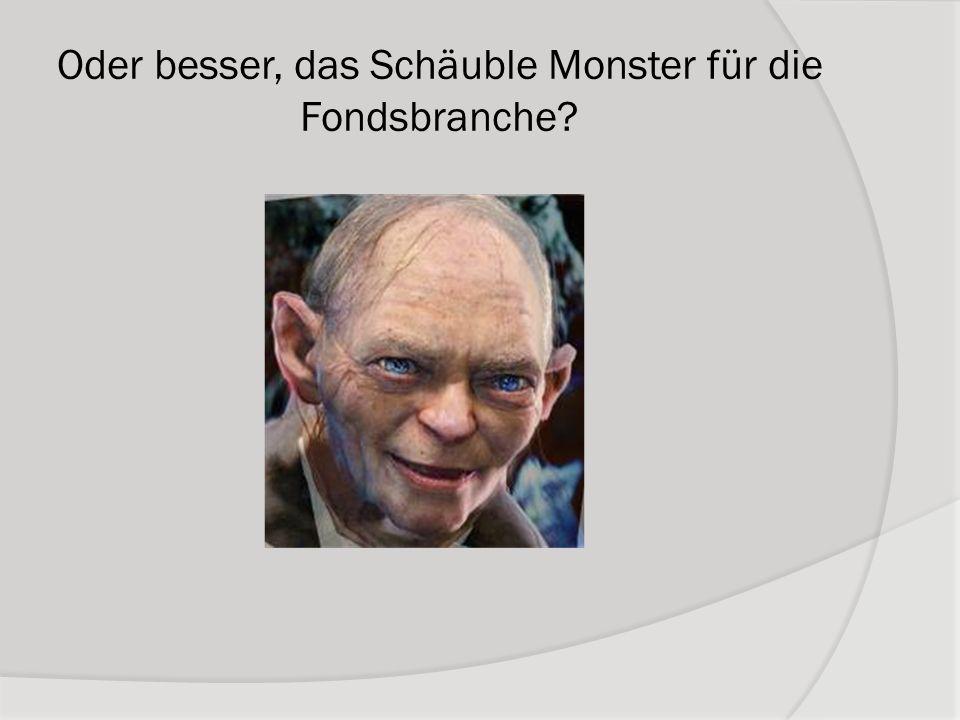 Oder besser, das Schäuble Monster für die Fondsbranche
