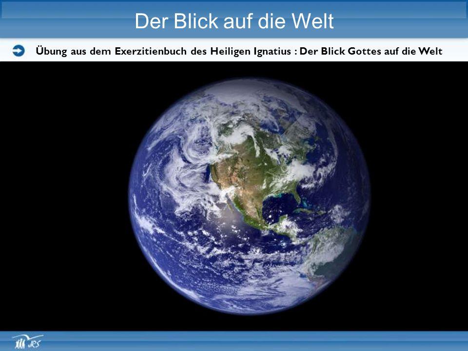 Der Blick auf die Welt Übung aus dem Exerzitienbuch des Heiligen Ignatius : Der Blick Gottes auf die Welt.