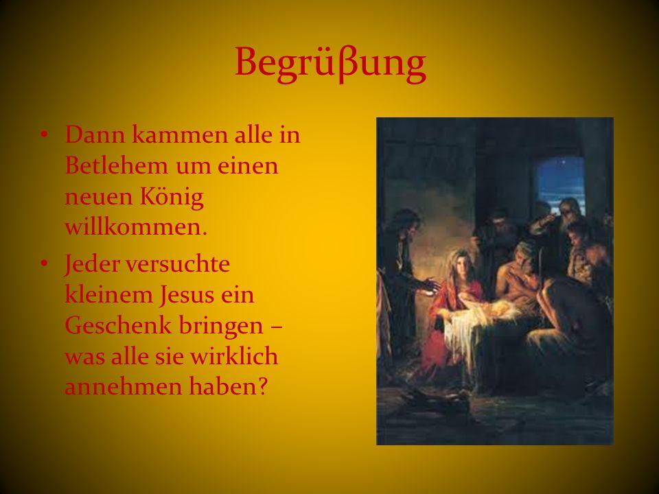 Begrüβung Dann kammen alle in Betlehem um einen neuen König willkommen.