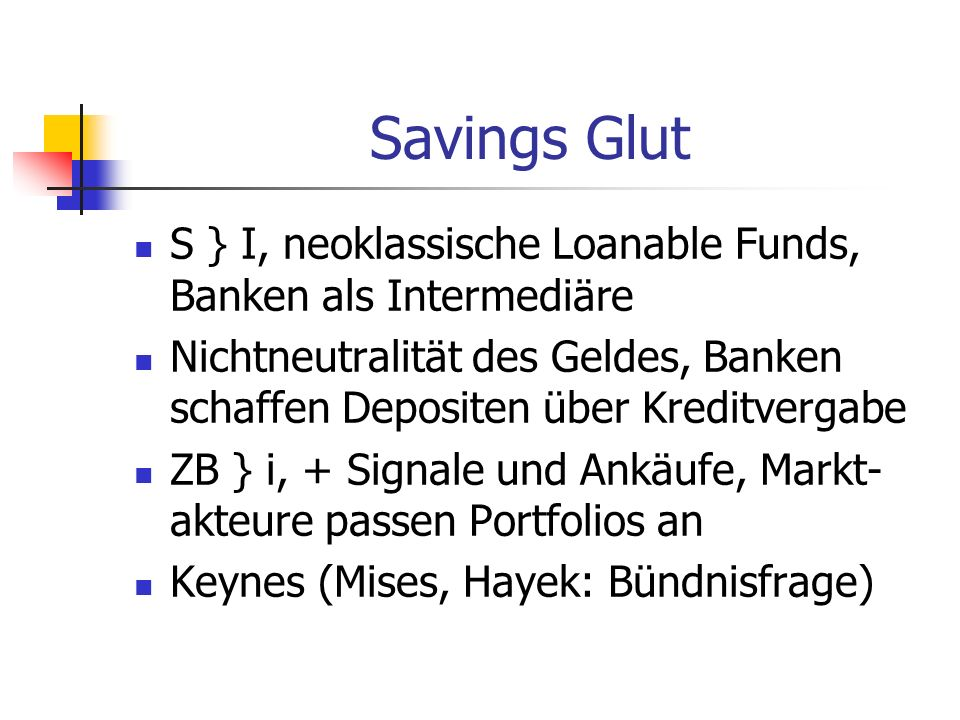 Savings Glut S } I, neoklassische Loanable Funds, Banken als Intermediäre. Nichtneutralität des Geldes, Banken schaffen Depositen über Kreditvergabe.