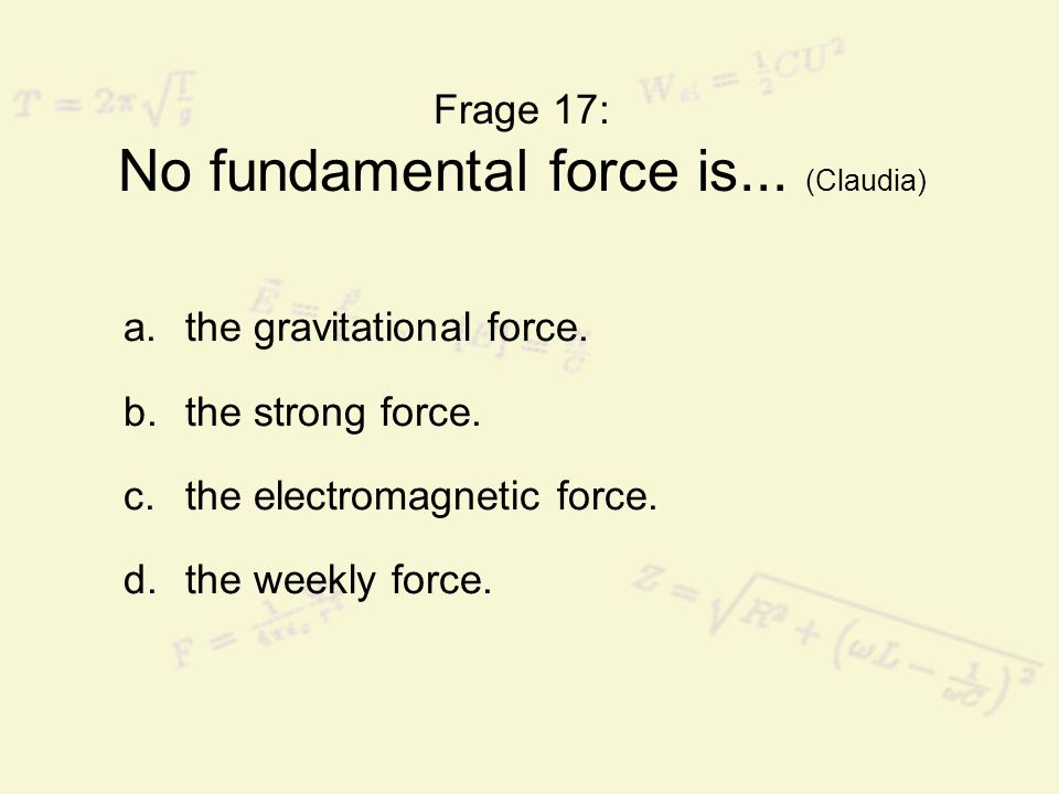 Frage 17: No fundamental force is... (Claudia)