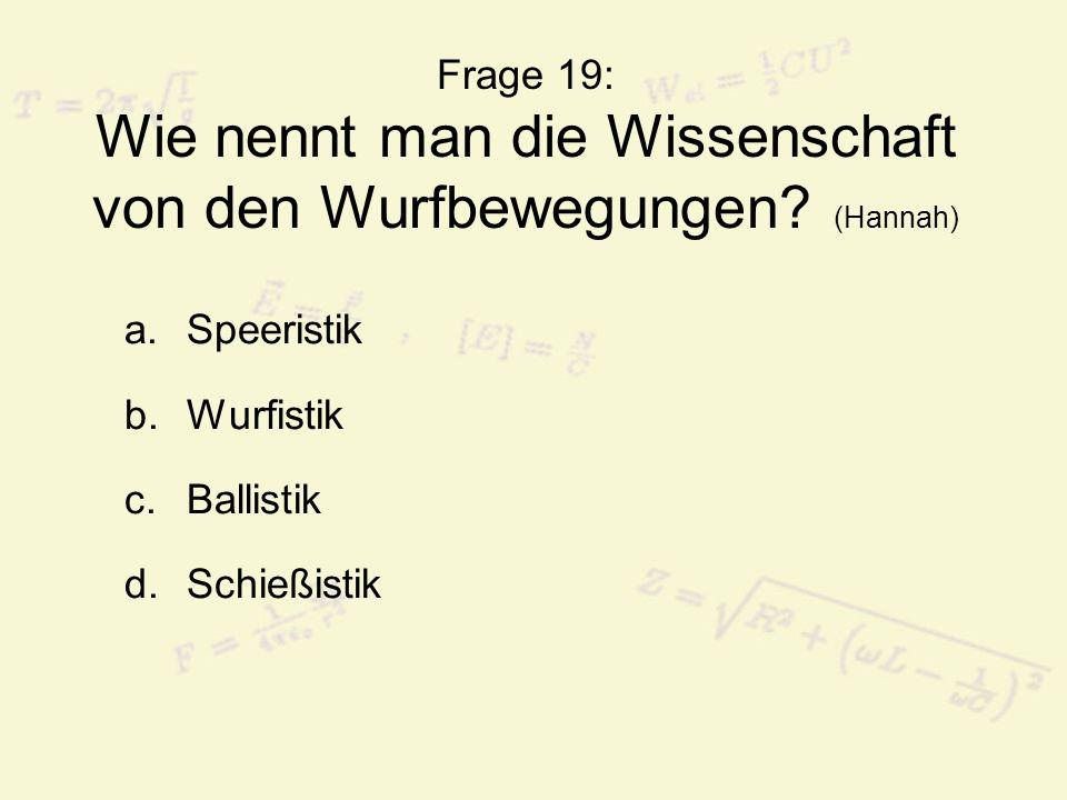 Frage 19: Wie nennt man die Wissenschaft von den Wurfbewegungen