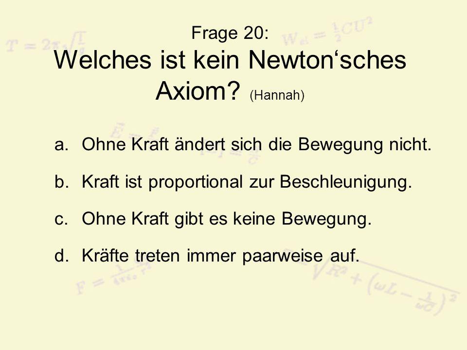 Frage 20: Welches ist kein Newton'sches Axiom (Hannah)