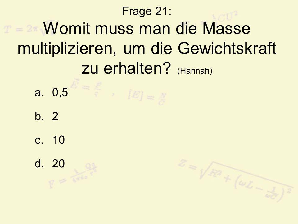 Frage 21: Womit muss man die Masse multiplizieren, um die Gewichtskraft zu erhalten (Hannah)