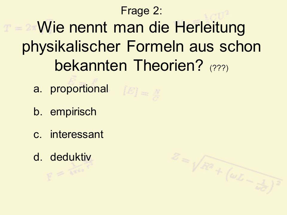 Frage 2: Wie nennt man die Herleitung physikalischer Formeln aus schon bekannten Theorien ( )
