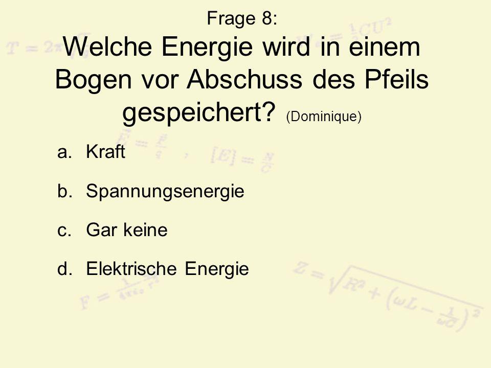 Frage 8: Welche Energie wird in einem Bogen vor Abschuss des Pfeils gespeichert (Dominique)