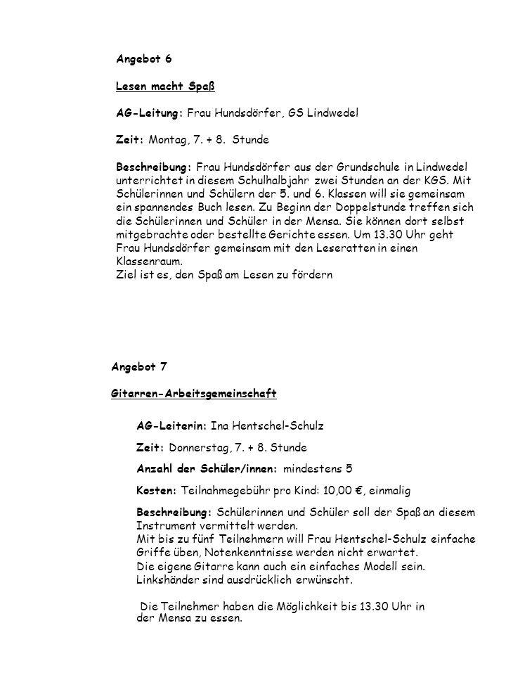 Angebot 6 Lesen macht Spaß AG-Leitung: Frau Hundsdörfer, GS Lindwedel Zeit: Montag, 7. + 8. Stunde Beschreibung: Frau Hundsdörfer aus der Grundschule in Lindwedel unterrichtet in diesem Schulhalbjahr zwei Stunden an der KGS. Mit Schülerinnen und Schülern der 5. und 6. Klassen will sie gemeinsam ein spannendes Buch lesen. Zu Beginn der Doppelstunde treffen sich die Schülerinnen und Schüler in der Mensa. Sie können dort selbst mitgebrachte oder bestellte Gerichte essen. Um 13.30 Uhr geht Frau Hundsdörfer gemeinsam mit den Leseratten in einen Klassenraum. Ziel ist es, den Spaß am Lesen zu fördern