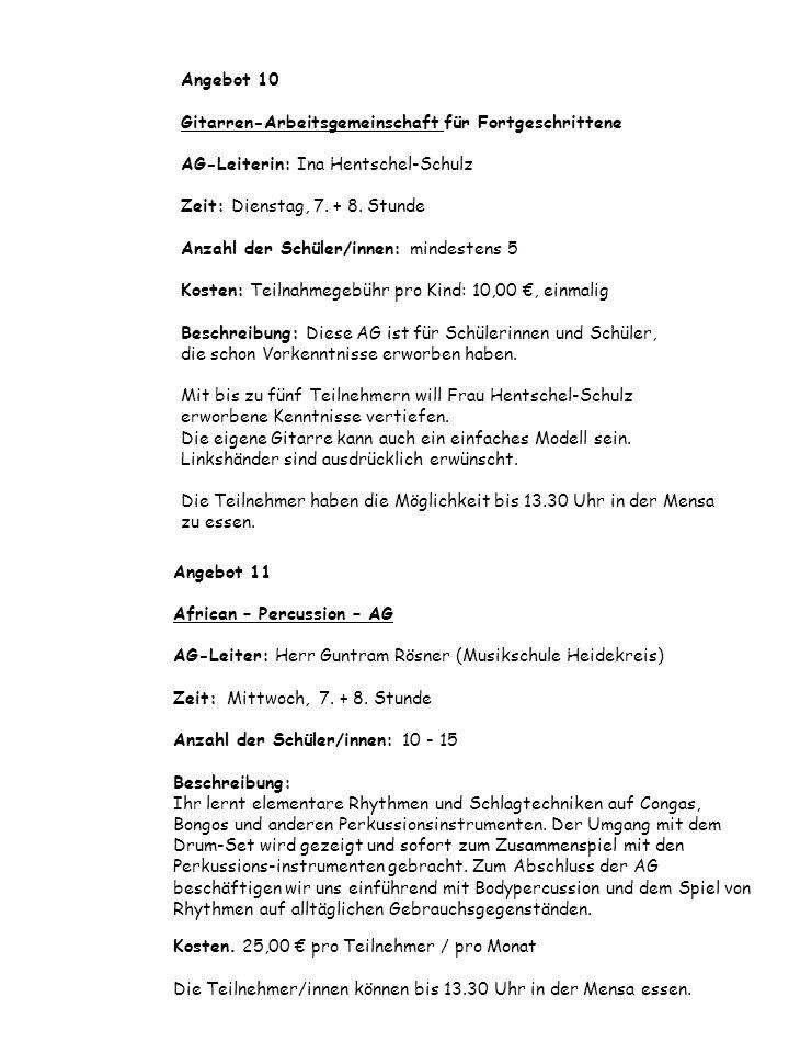 Angebot 10 Gitarren-Arbeitsgemeinschaft für Fortgeschrittene AG-Leiterin: Ina Hentschel-Schulz Zeit: Dienstag, 7. + 8. Stunde Anzahl der Schüler/innen: mindestens 5 Kosten: Teilnahmegebühr pro Kind: 10,00 €, einmalig Beschreibung: Diese AG ist für Schülerinnen und Schüler, die schon Vorkenntnisse erworben haben. Mit bis zu fünf Teilnehmern will Frau Hentschel-Schulz erworbene Kenntnisse vertiefen. Die eigene Gitarre kann auch ein einfaches Modell sein. Linkshänder sind ausdrücklich erwünscht. Die Teilnehmer haben die Möglichkeit bis 13.30 Uhr in der Mensa zu essen.