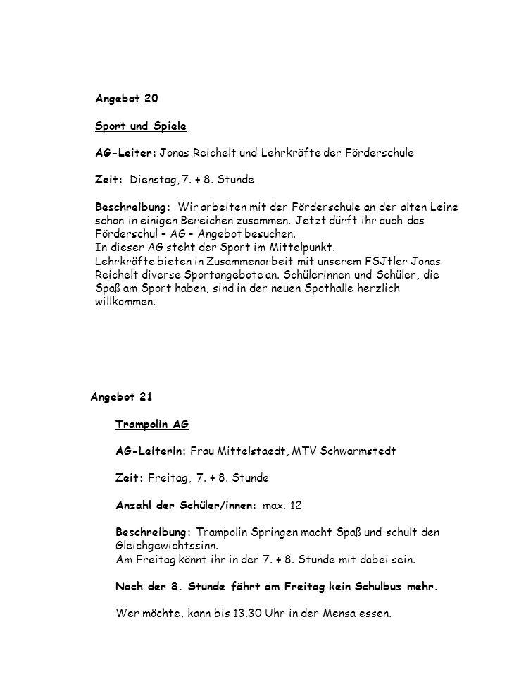 Angebot 20 Sport und Spiele AG-Leiter: Jonas Reichelt und Lehrkräfte der Förderschule Zeit: Dienstag, 7. + 8. Stunde Beschreibung: Wir arbeiten mit der Förderschule an der alten Leine schon in einigen Bereichen zusammen. Jetzt dürft ihr auch das Förderschul – AG - Angebot besuchen. In dieser AG steht der Sport im Mittelpunkt. Lehrkräfte bieten in Zusammenarbeit mit unserem FSJtler Jonas Reichelt diverse Sportangebote an. Schülerinnen und Schüler, die Spaß am Sport haben, sind in der neuen Spothalle herzlich willkommen.
