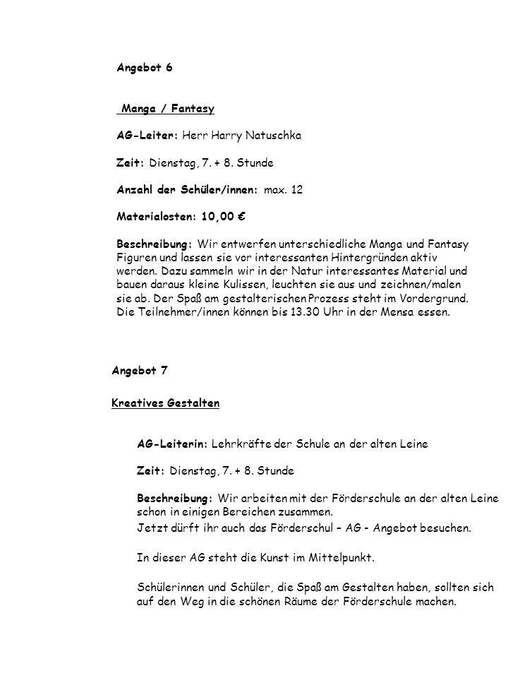 Angebot 6 Manga / Fantasy AG-Leiter: Herr Harry Natuschka Zeit: Dienstag, 7. + 8. Stunde Anzahl der Schüler/innen: max. 12 Materialosten: 10,00 € Beschreibung: Wir entwerfen unterschiedliche Manga und Fantasy Figuren und lassen sie vor interessanten Hintergründen aktiv werden. Dazu sammeln wir in der Natur interessantes Material und bauen daraus kleine Kulissen, leuchten sie aus und zeichnen/malen sie ab. Der Spaß am gestalterischen Prozess steht im Vordergrund. Die Teilnehmer/innen können bis 13.30 Uhr in der Mensa essen.