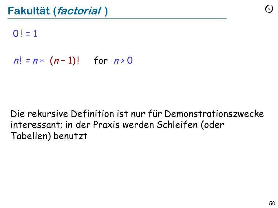 Fakultät (factorial ) 0 ! = 1 n ! = n * (n − 1) ! for n > 0