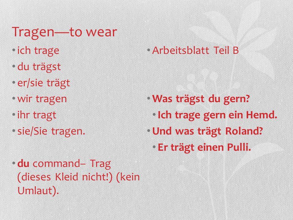 Tragen—to wear ich trage Arbeitsblatt Teil B du trägst er/sie trägt
