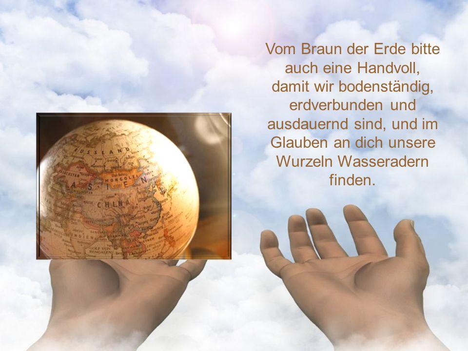 Vom Braun der Erde bitte auch eine Handvoll, damit wir bodenständig, erdverbunden und ausdauernd sind, und im Glauben an dich unsere Wurzeln Wasseradern finden.