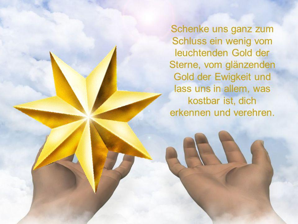 Schenke uns ganz zum Schluss ein wenig vom leuchtenden Gold der Sterne, vom glänzenden Gold der Ewigkeit und lass uns in allem, was kostbar ist, dich erkennen und verehren.
