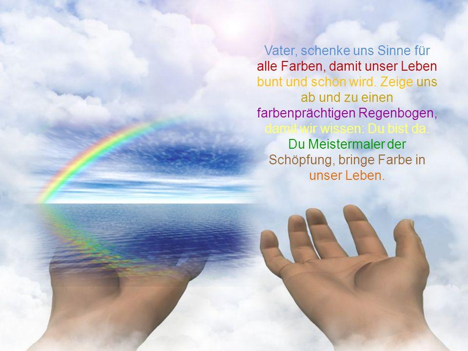 Vater, schenke uns Sinne für alle Farben, damit unser Leben bunt und schön wird.
