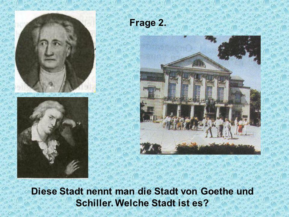 Frage 2. Diese Stadt nennt man die Stadt von Goethe und Schiller. Welche Stadt ist es