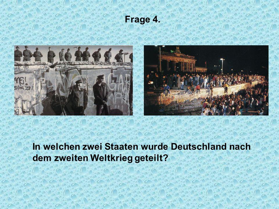 Frage 4. In welchen zwei Staaten wurde Deutschland nach dem zweiten Weltkrieg geteilt