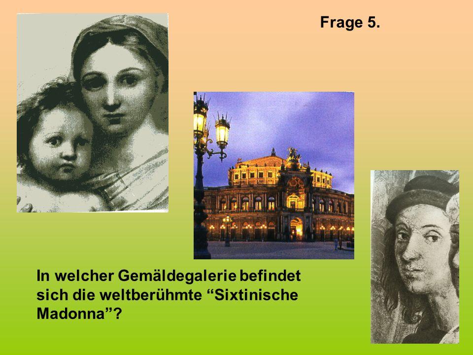 Frage 5. In welcher Gemäldegalerie befindet sich die weltberühmte Sixtinische Madonna