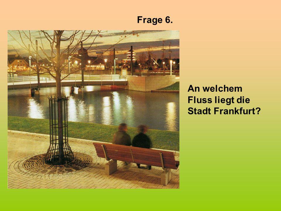 Frage 6. An welchem Fluss liegt die Stadt Frankfurt