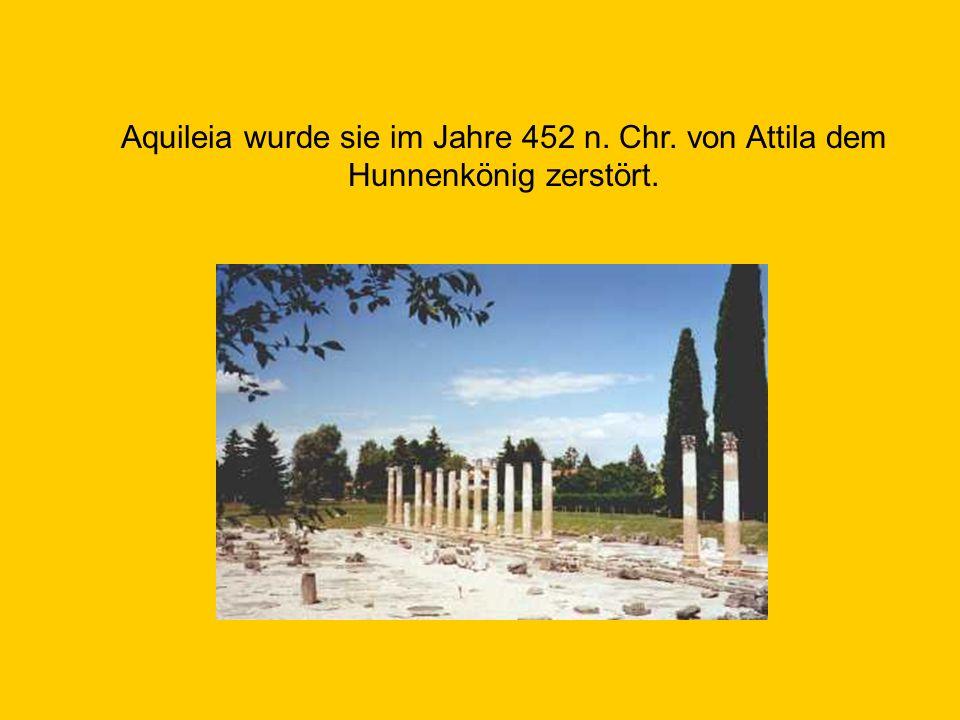 Aquileia wurde sie im Jahre 452 n. Chr