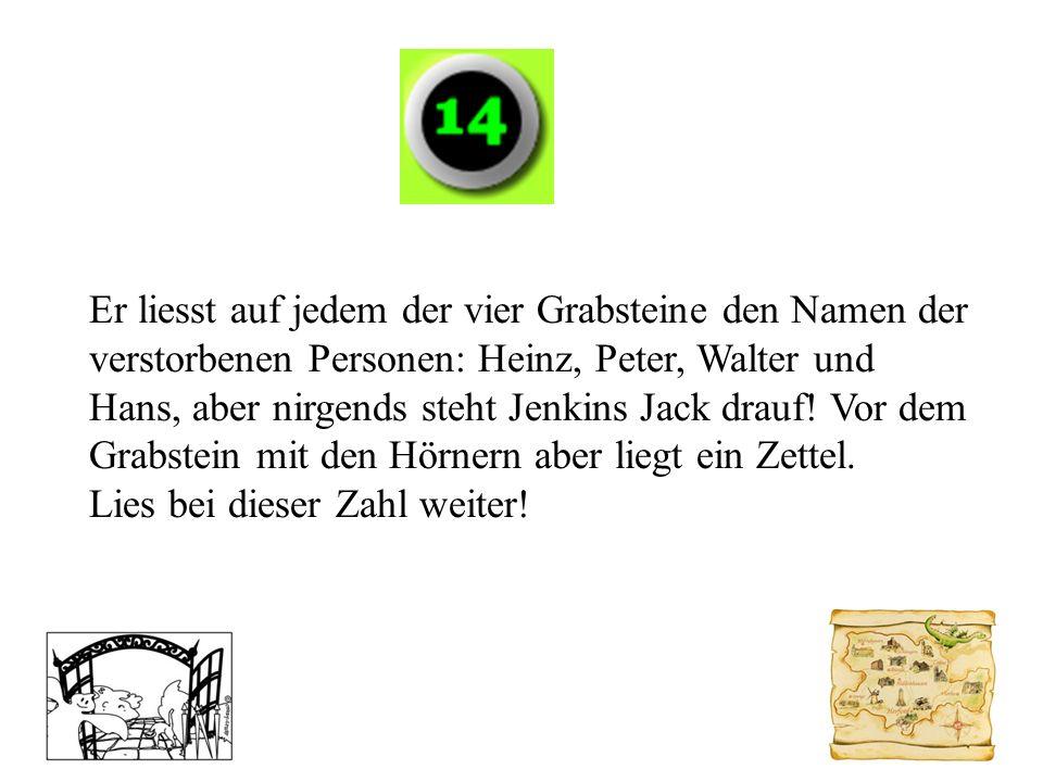 Er liesst auf jedem der vier Grabsteine den Namen der verstorbenen Personen: Heinz, Peter, Walter und Hans, aber nirgends steht Jenkins Jack drauf! Vor dem Grabstein mit den Hörnern aber liegt ein Zettel.