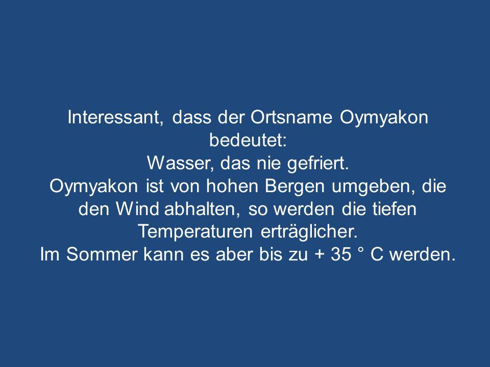 Interessant, dass der Ortsname Oymyakon bedeutet:
