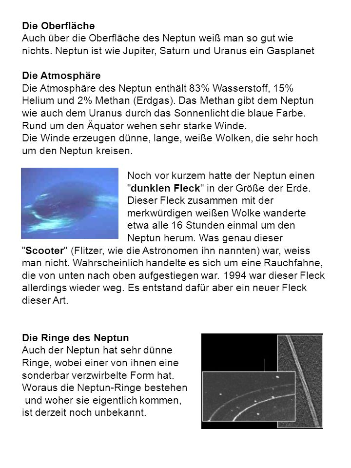 Die Oberfläche Auch über die Oberfläche des Neptun weiß man so gut wie nichts. Neptun ist wie Jupiter, Saturn und Uranus ein Gasplanet.