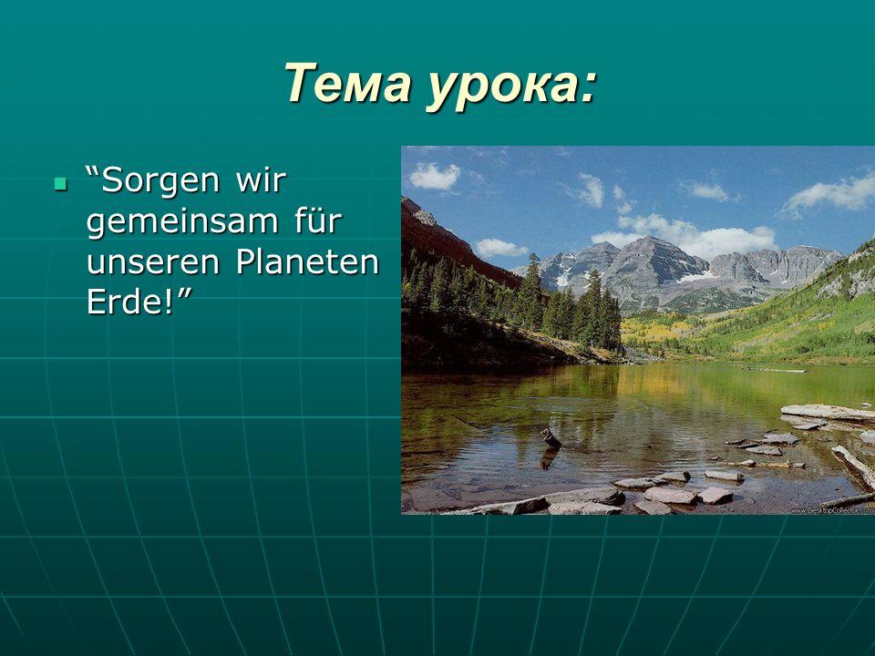 Тема урока: Sorgen wir gemeinsam für unseren Planeten Erde!