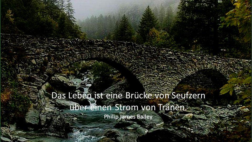 Das Leben ist eine Brücke von Seufzern über einen Strom von Tränen