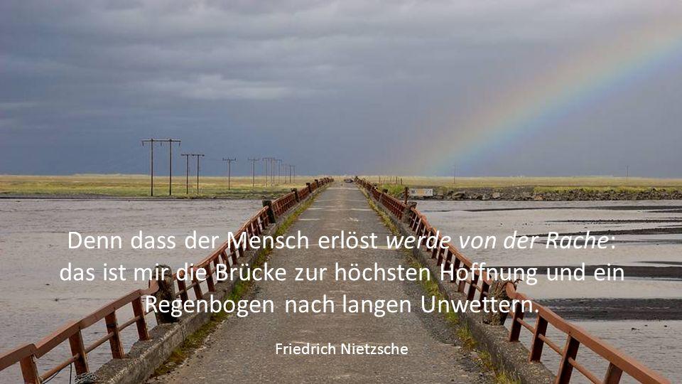 Denn dass der Mensch erlöst werde von der Rache: das ist mir die Brücke zur höchsten Hoffnung und ein Regenbogen nach langen Unwettern.