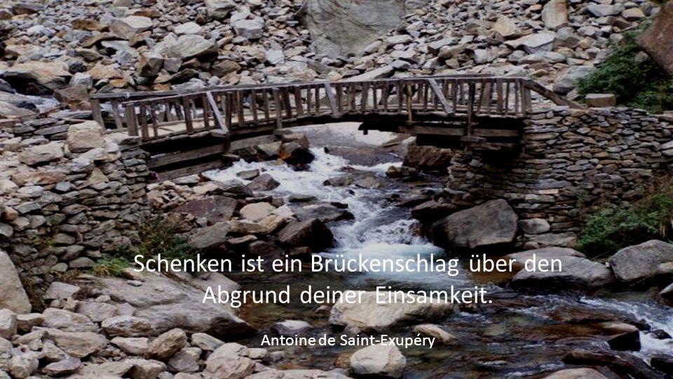 Schenken ist ein Brückenschlag über den Abgrund deiner Einsamkeit