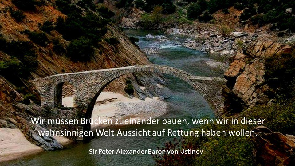 Wir müssen Brücken zueinander bauen, wenn wir in dieser wahnsinnigen Welt Aussicht auf Rettung haben wollen.