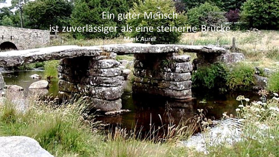 Ein guter Mensch ist zuverlässiger als eine steinerne Brücke Mark Aurel