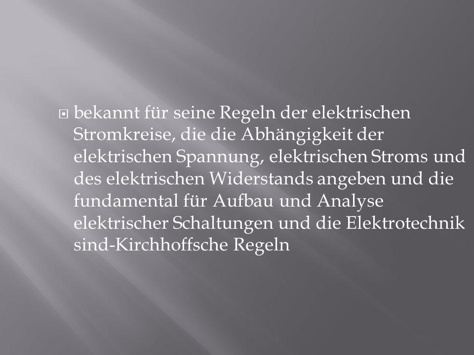 bekannt für seine Regeln der elektrischen Stromkreise, die die Abhängigkeit der elektrischen Spannung, elektrischen Stroms und des elektrischen Widerstands angeben und die fundamental für Aufbau und Analyse elektrischer Schaltungen und die Elektrotechnik sind-Kirchhoffsche Regeln
