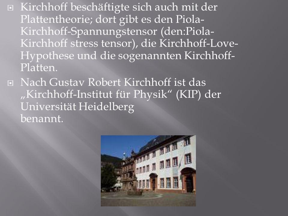 Kirchhoff beschäftigte sich auch mit der Plattentheorie; dort gibt es den Piola-Kirchhoff-Spannungstensor (den:Piola-Kirchhoff stress tensor), die Kirchhoff-Love-Hypothese und die sogenannten Kirchhoff-Platten.