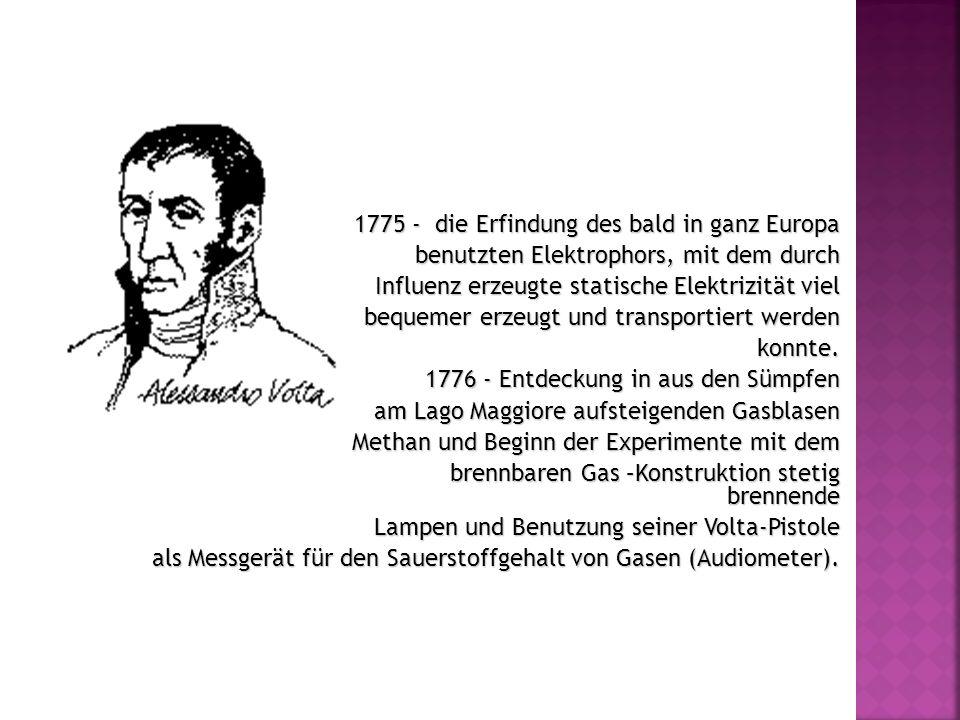 1775 - die Erfindung des bald in ganz Europa benutzten Elektrophors, mit dem durch Influenz erzeugte statische Elektrizität viel bequemer erzeugt und transportiert werden konnte.