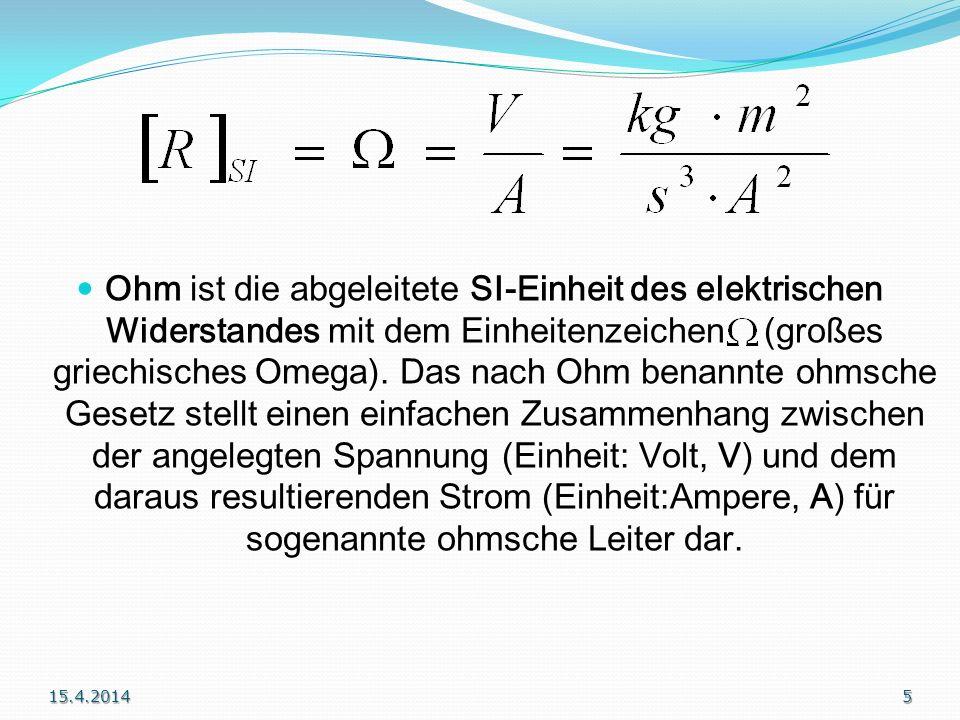Ohm ist die abgeleitete SI-Einheit des elektrischen Widerstandes mit dem Einheitenzeichen (großes griechisches Omega). Das nach Ohm benannte ohmsche Gesetz stellt einen einfachen Zusammenhang zwischen der angelegten Spannung (Einheit: Volt, V) und dem daraus resultierenden Strom (Einheit:Ampere, A) für sogenannte ohmsche Leiter dar.