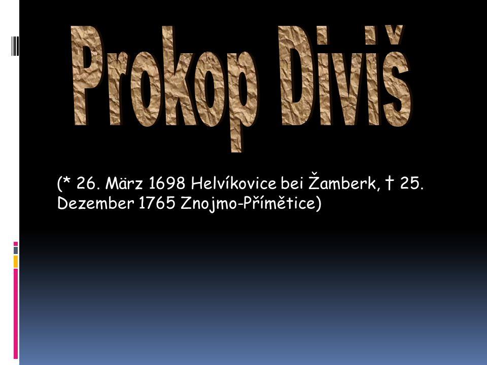 Prokop Diviš (* 26. März 1698 Helvíkovice bei Žamberk, † 25. Dezember 1765 Znojmo-Přímětice)