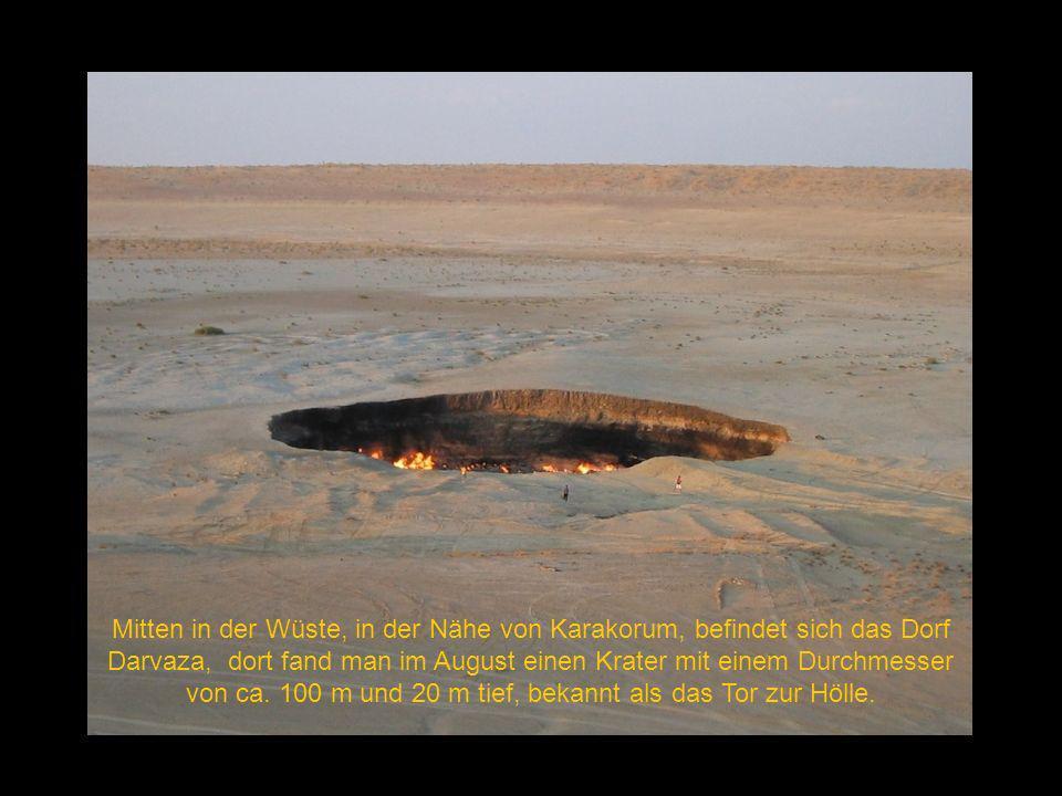 Mitten in der Wüste, in der Nähe von Karakorum, befindet sich das Dorf Darvaza, dort fand man im August einen Krater mit einem Durchmesser von ca.