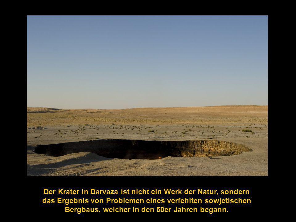 Der Krater in Darvaza ist nicht ein Werk der Natur, sondern das Ergebnis von Problemen eines verfehlten sowjetischen Bergbaus, welcher in den 50er Jahren begann.